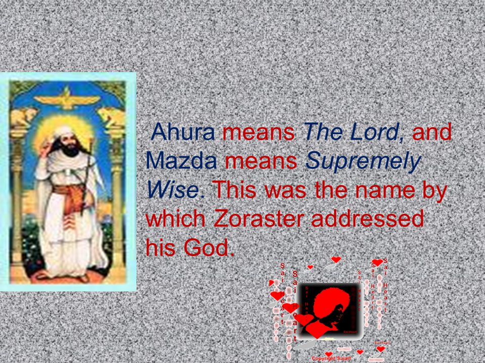 Ahura means The Lord, and Mazda means Supremely Wise.