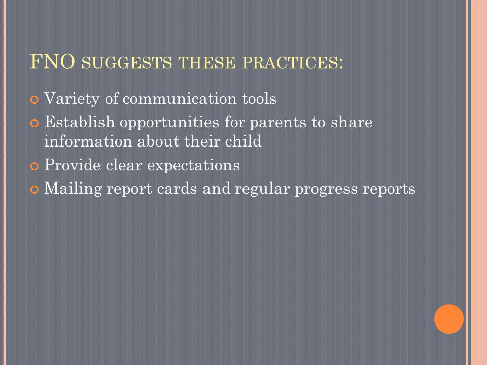 FNO SUGGESTS THESE PRACTICES : Variety of communication tools Establish opportunities for parents to share information about their child Provide clear expectations Mailing report cards and regular progress reports
