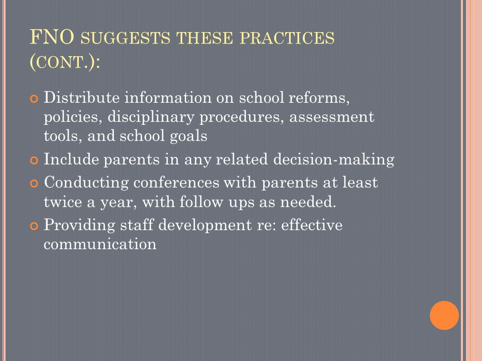 FNO SUGGESTS THESE PRACTICES ( CONT.): Distribute information on school reforms, policies, disciplinary procedures, assessment tools, and school goals Include parents in any related decision-making Conducting conferences with parents at least twice a year, with follow ups as needed.