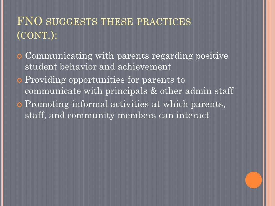 FNO SUGGESTS THESE PRACTICES ( CONT.): Communicating with parents regarding positive student behavior and achievement Providing opportunities for parents to communicate with principals & other admin staff Promoting informal activities at which parents, staff, and community members can interact