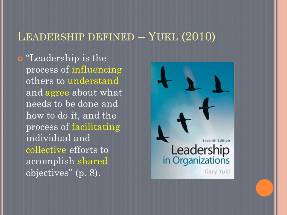 L EADERSHIP DEFINED – Y UKL (2010) Leadership is the process of influencing others to understand and agree about what needs to be done and how to do it, and the process of facilitating individual and collective efforts to accomplish shared objectives (p.