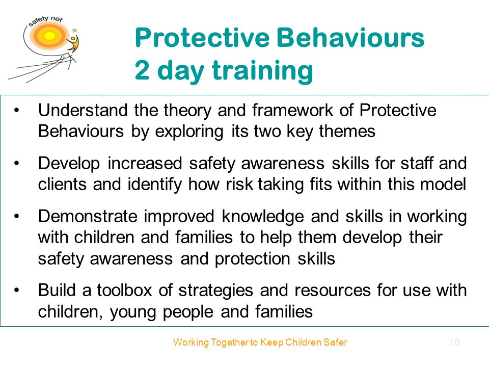 Understand the theory and framework of Protective Behaviours by exploring its two key themes Develop increased safety awareness skills for staff and clients and identify how risk taking fits within this model Demonstrate improved knowledge and skills in working with children and families to help them develop their safety awareness and protection skills Build a toolbox of strategies and resources for use with children, young people and families Protective Behaviours 2 day training Working Together to Keep Children Safer10