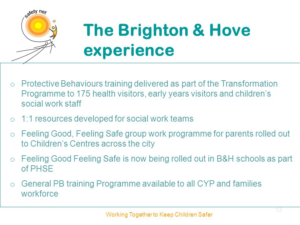 o Protective Behaviours training delivered as part of the Transformation Programme to 175 health visitors, early years visitors and children's social work staff o 1:1 resources developed for social work teams o Feeling Good, Feeling Safe group work programme for parents rolled out to Children's Centres across the city o Feeling Good Feeling Safe is now being rolled out in B&H schools as part of PHSE o General PB training Programme available to all CYP and families workforce The Brighton & Hove experience Working Together to Keep Children Safer 12