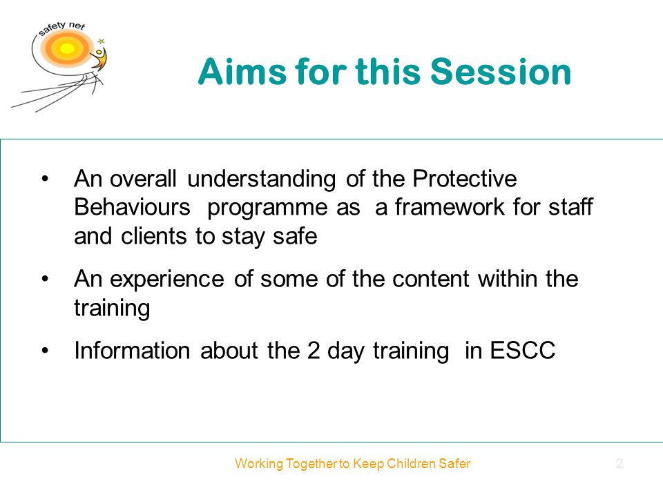 An overall understanding of the Protective Behaviours programme as a framework for staff and clients to stay safe An experience of some of the content within the training Information about the 2 day training in ESCC Aims for this Session Working Together to Keep Children Safer2