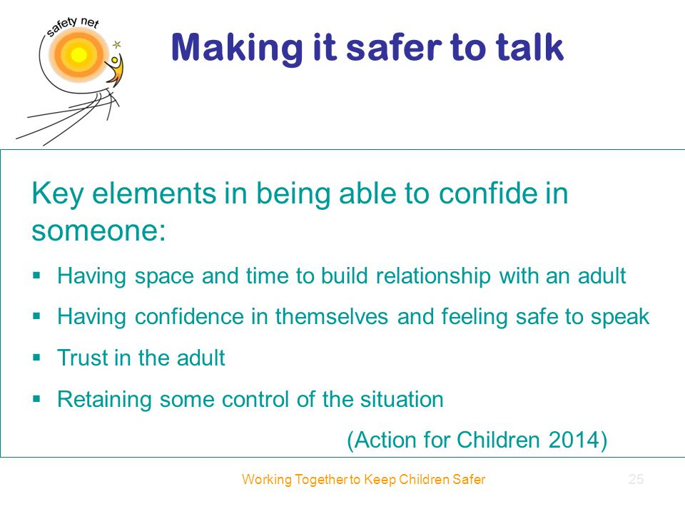 Key elements in being able to confide in someone:  Having space and time to build relationship with an adult  Having confidence in themselves and feeling safe to speak  Trust in the adult  Retaining some control of the situation (Action for Children 2014) Making it safer to talk Working Together to Keep Children Safer25