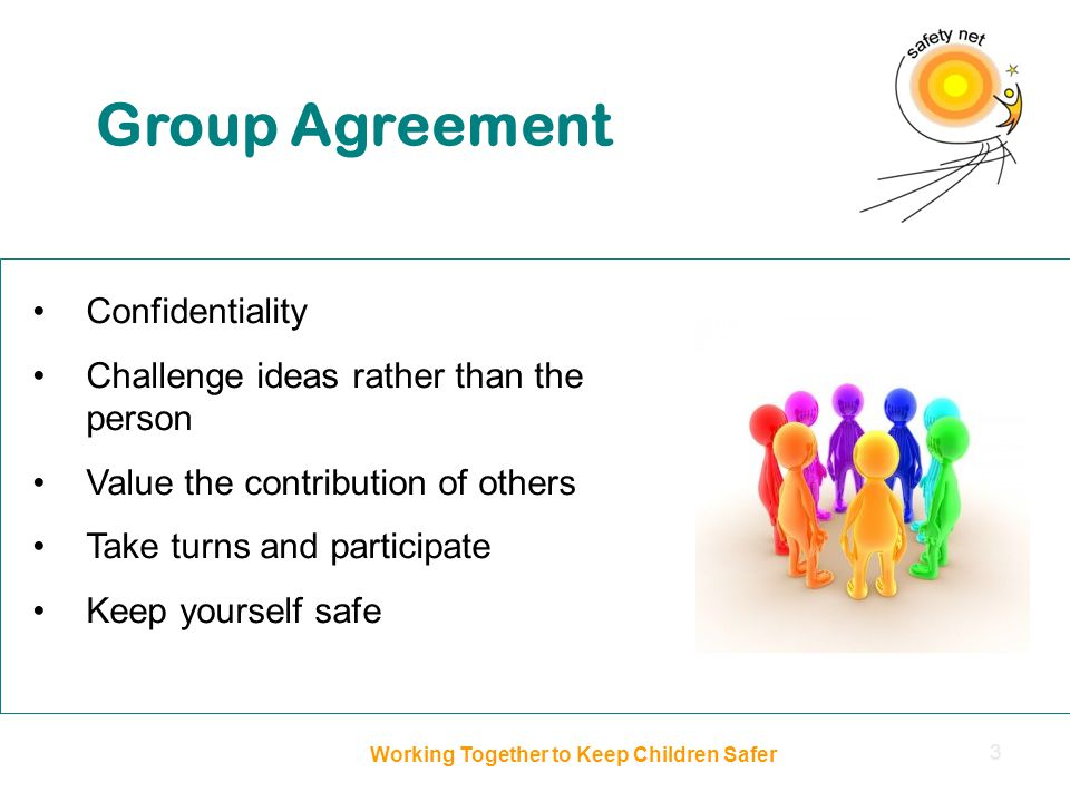 Confidentiality Challenge ideas rather than the person Value the contribution of others Take turns and participate Keep yourself safe Group Agreement Working Together to Keep Children Safer 3