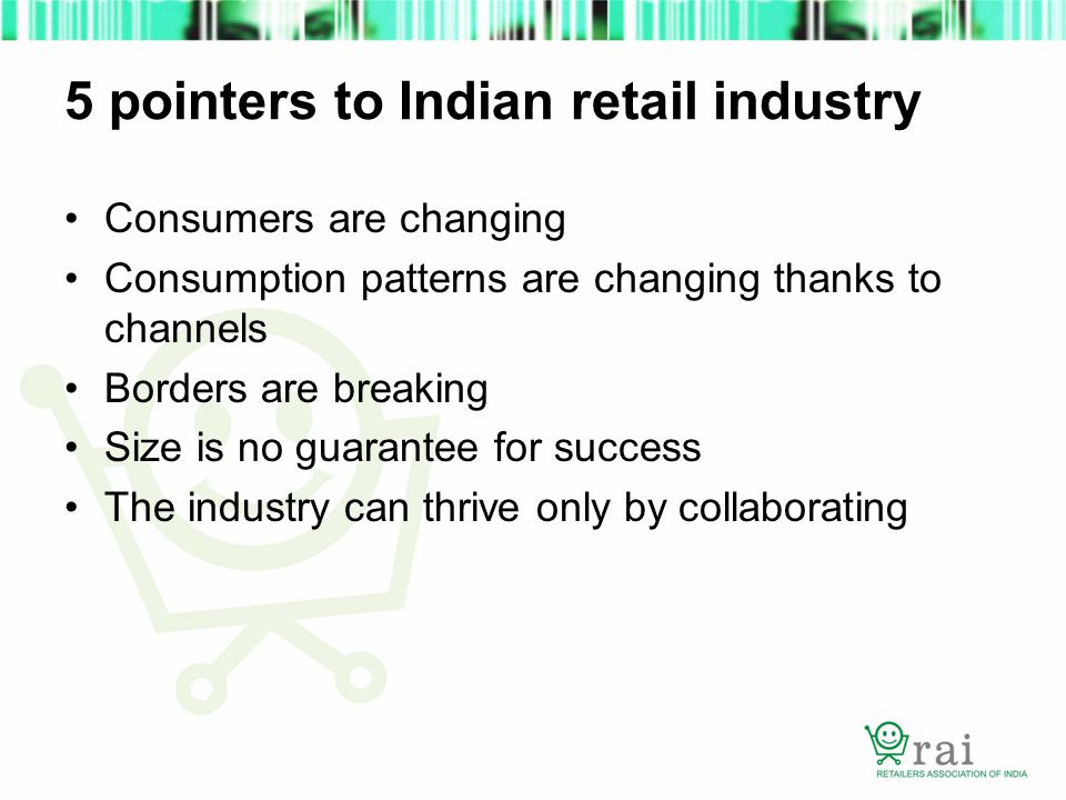 5 pointers to Indian retail industry Consumers are changing Consumption patterns are changing thanks to channels Borders are breaking Size is no guarantee for success The industry can thrive only by collaborating