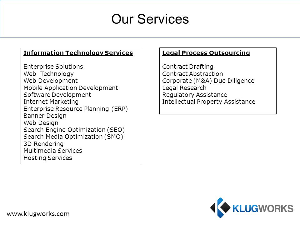Our Services www.klugworks.com Information Technology Services Enterprise Solutions Web Technology Web Development Mobile Application Development Software Development Internet Marketing Enterprise Resource Planning (ERP) Banner Design Web Design Search Engine Optimization (SEO) Search Media Optimization (SMO) 3D Rendering Multimedia Services Hosting Services Legal Process Outsourcing Contract Drafting Contract Abstraction Corporate (M&A) Due Diligence Legal Research Regulatory Assistance Intellectual Property Assistance