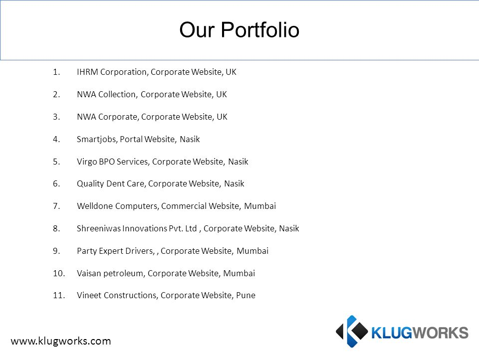 Our Portfolio 1.IHRM Corporation, Corporate Website, UK 2.NWA Collection, Corporate Website, UK 3.NWA Corporate, Corporate Website, UK 4.Smartjobs, Portal Website, Nasik 5.Virgo BPO Services, Corporate Website, Nasik 6.Quality Dent Care, Corporate Website, Nasik 7.Welldone Computers, Commercial Website, Mumbai 8.Shreeniwas Innovations Pvt.
