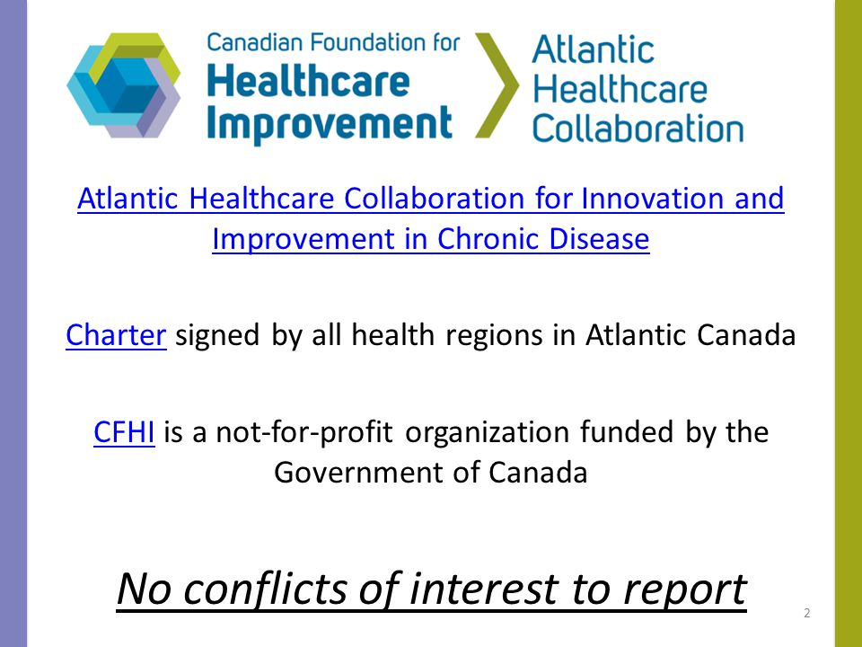 Atlantic Healthcare Collaboration for Innovation and Improvement in Chronic Disease CharterCharter signed by all health regions in Atlantic Canada CFHICFHI is a not-for-profit organization funded by the Government of Canada No conflicts of interest to report 2