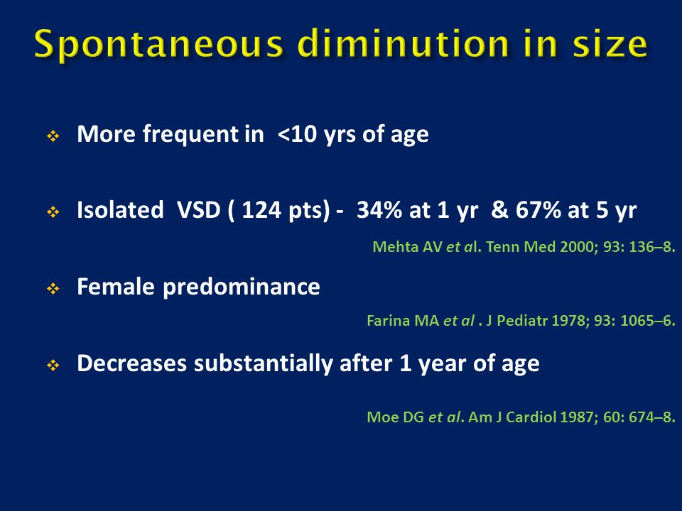  More frequent in <10 yrs of age  Isolated VSD ( 124 pts) - 34% at 1 yr & 67% at 5 yr  Female predominance  Decreases substantially after 1 year o