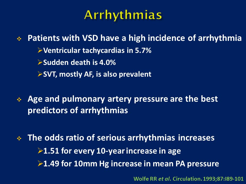  Patients with VSD have a high incidence of arrhythmia  Ventricular tachycardias in 5.7%  Sudden death is 4.0%  SVT, mostly AF, is also prevalent