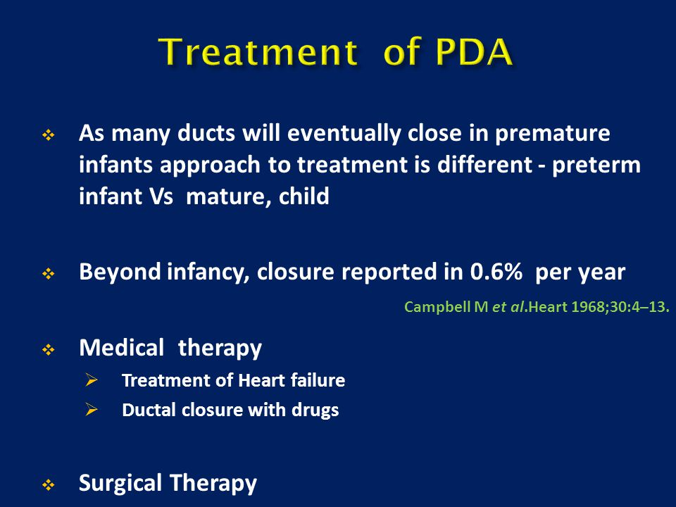  As many ducts will eventually close in premature infants approach to treatment is different - preterm infant Vs mature, child  Beyond infancy, clos