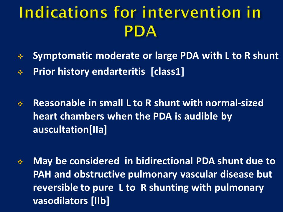  Symptomatic moderate or large PDA with L to R shunt  Prior history endarteritis [class1]  Reasonable in small L to R shunt with normal-sized heart