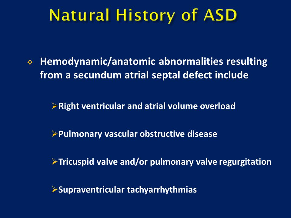  Hemodynamic/anatomic abnormalities resulting from a secundum atrial septal defect include  Right ventricular and atrial volume overload  Pulmonary