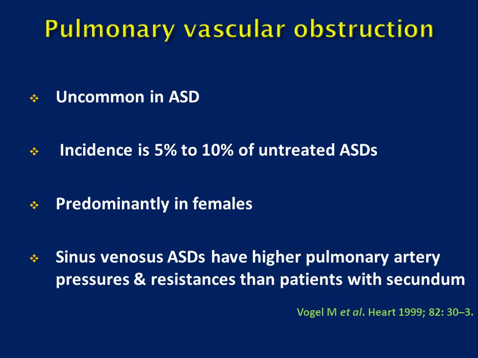  Uncommon in ASD  Incidence is 5% to 10% of untreated ASDs  Predominantly in females  Sinus venosus ASDs have higher pulmonary artery pressures &
