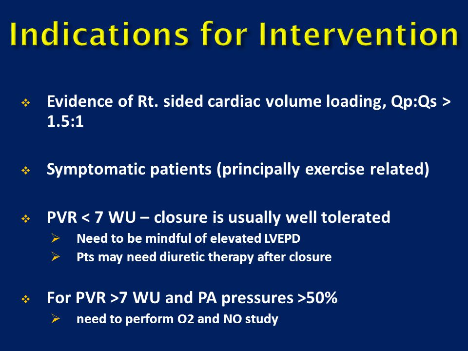  Evidence of Rt. sided cardiac volume loading, Qp:Qs > 1.5:1  Symptomatic patients (principally exercise related)  PVR < 7 WU – closure is usually