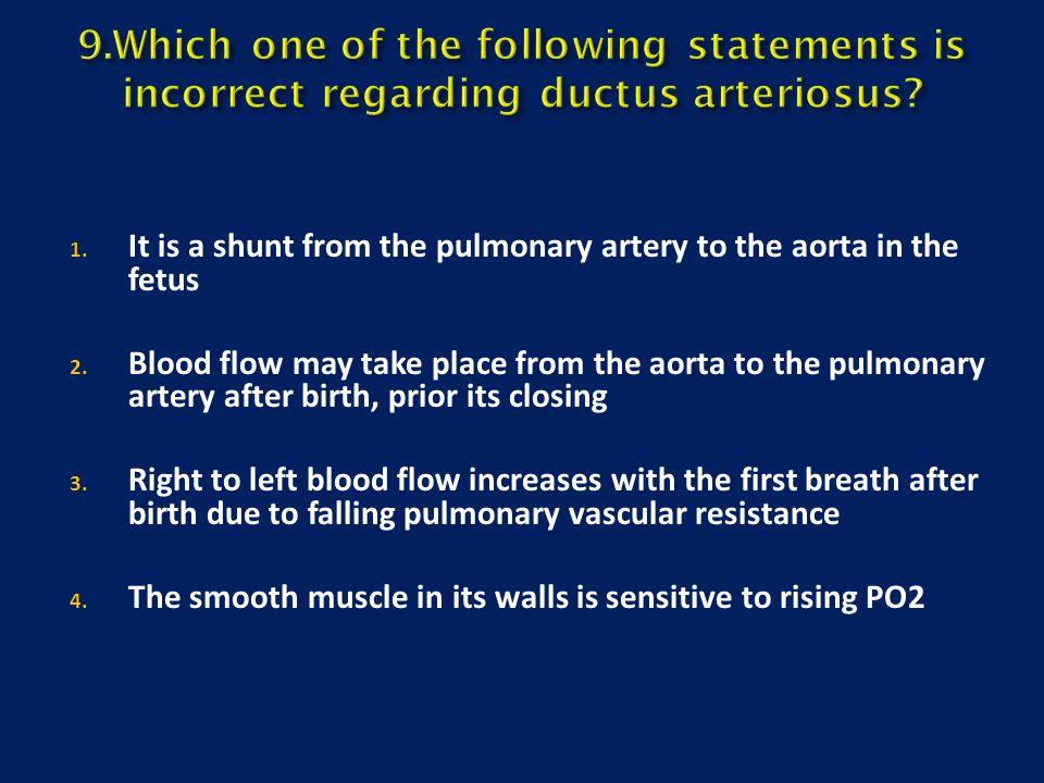 1. It is a shunt from the pulmonary artery to the aorta in the fetus 2. Blood flow may take place from the aorta to the pulmonary artery after birth,