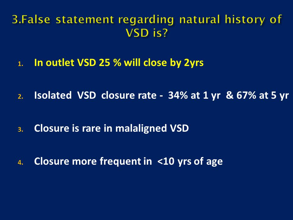 1. In outlet VSD 25 % will close by 2yrs 2. Isolated VSD closure rate - 34% at 1 yr & 67% at 5 yr 3. Closure is rare in malaligned VSD 4. Closure more