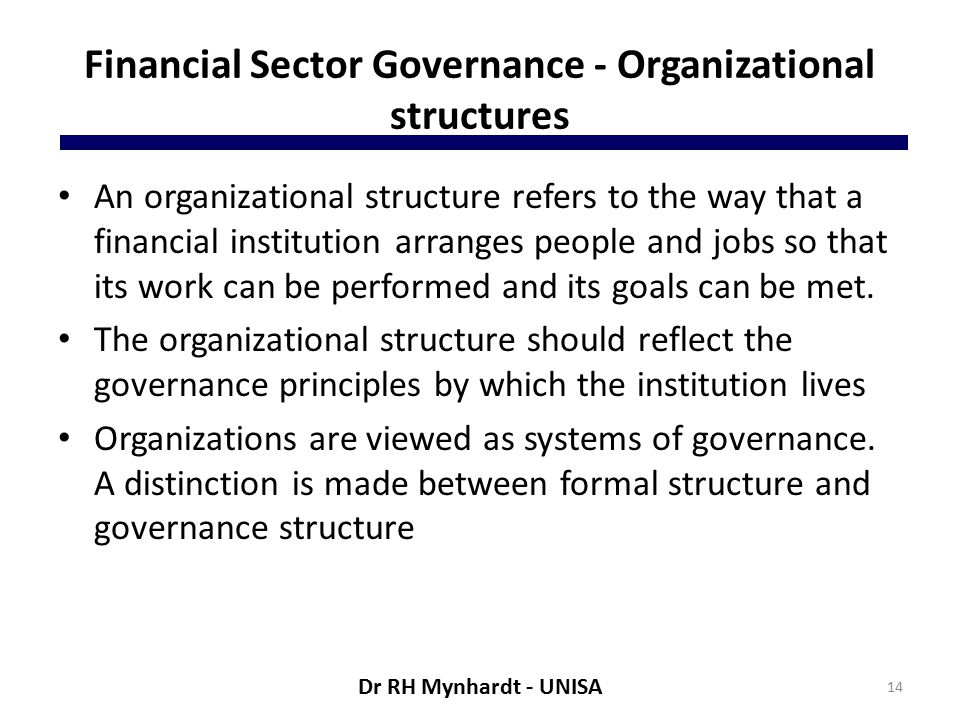 Financial Sector Governance - Organizational structures An organizational structure refers to the way that a financial institution arranges people and jobs so that its work can be performed and its goals can be met.