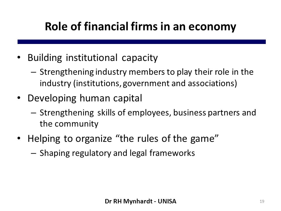 Role of financial firms in an economy Building institutional capacity – Strengthening industry members to play their role in the industry (institutions, government and associations) Developing human capital – Strengthening skills of employees, business partners and the community Helping to organize the rules of the game – Shaping regulatory and legal frameworks 19 Dr RH Mynhardt - UNISA