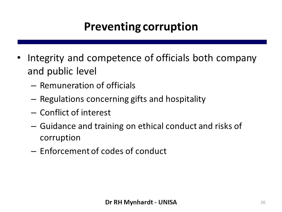 Preventing corruption Integrity and competence of officials both company and public level – Remuneration of officials – Regulations concerning gifts and hospitality – Conflict of interest – Guidance and training on ethical conduct and risks of corruption – Enforcement of codes of conduct 26 Dr RH Mynhardt - UNISA