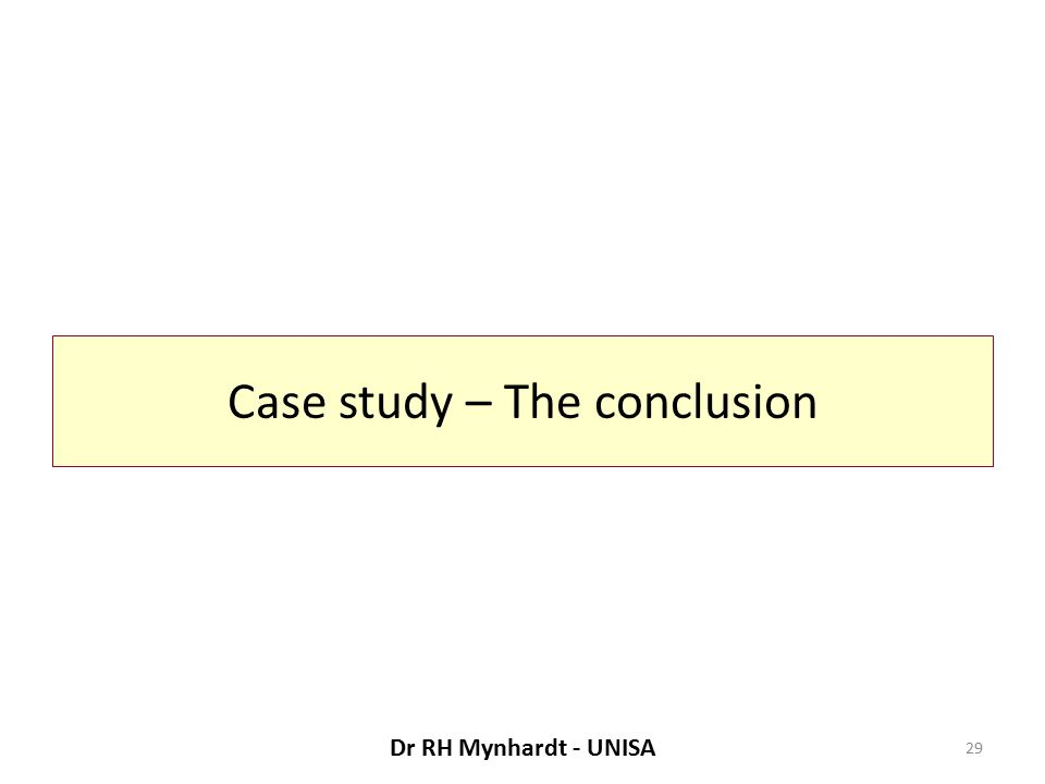 Case study – The conclusion 29 Dr RH Mynhardt - UNISA