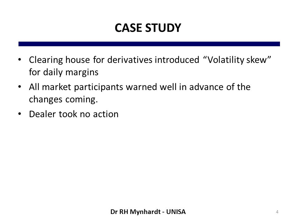 CASE STUDY Clearing house for derivatives introduced Volatility skew for daily margins All market participants warned well in advance of the changes coming.