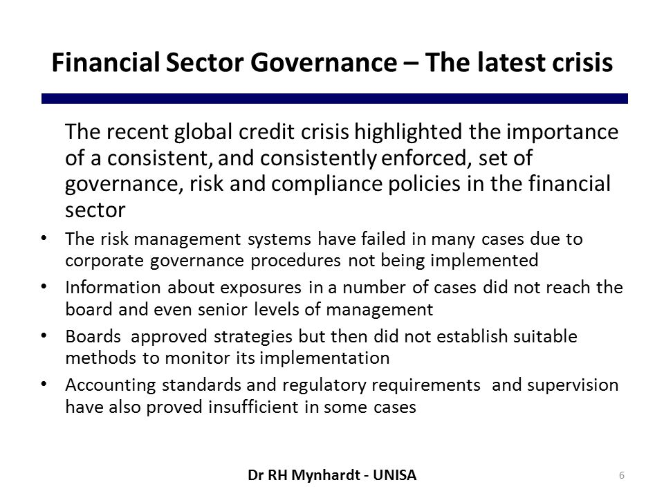 Financial Sector Governance – The latest crisis The recent global credit crisis highlighted the importance of a consistent, and consistently enforced, set of governance, risk and compliance policies in the financial sector The risk management systems have failed in many cases due to corporate governance procedures not being implemented Information about exposures in a number of cases did not reach the board and even senior levels of management Boards approved strategies but then did not establish suitable methods to monitor its implementation Accounting standards and regulatory requirements and supervision have also proved insufficient in some cases 6 Dr RH Mynhardt - UNISA