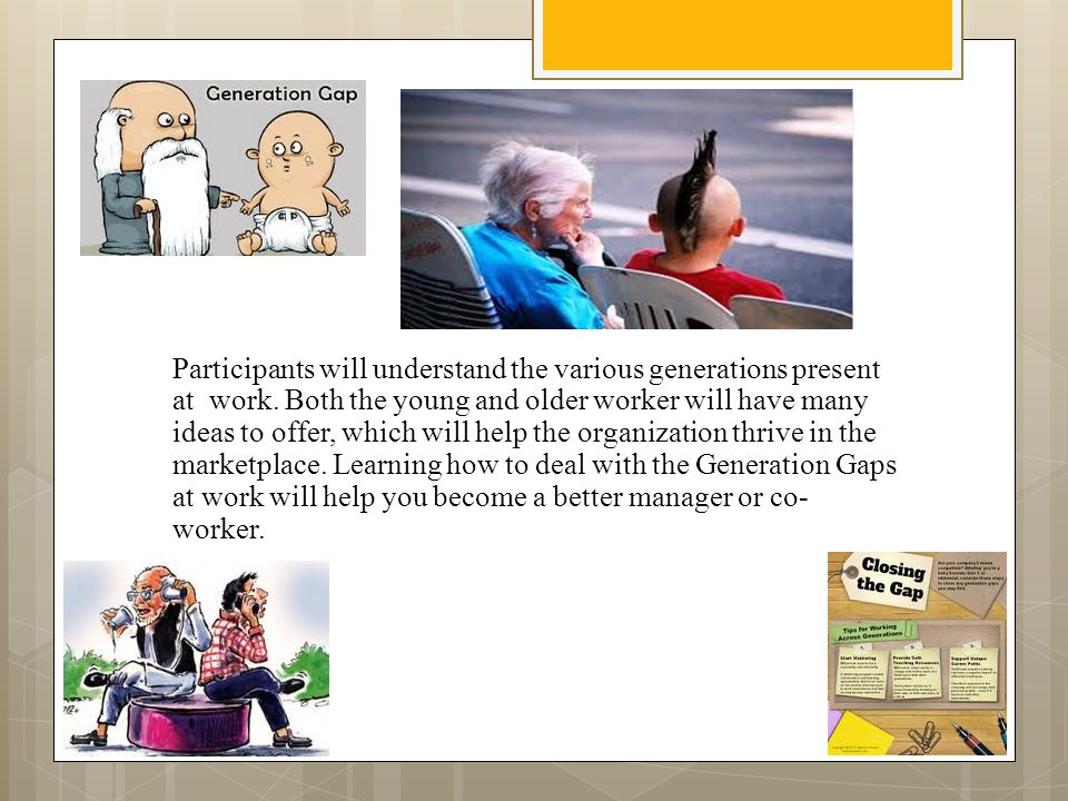 Participants will understand the various generations present at work. Both the young and older worker will have many ideas to offer, which will help t