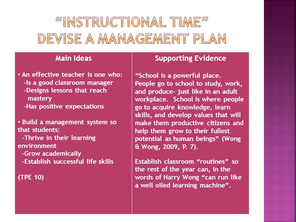 Main Ideas An effective teacher is one who: -Is a good classroom manager -Designs lessons that reach mastery -Has positive expectations Build a management system so that students: -Thrive in their learning environment -Grow academically -Establish successful life skills (TPE 10) Supporting Evidence School is a powerful place.