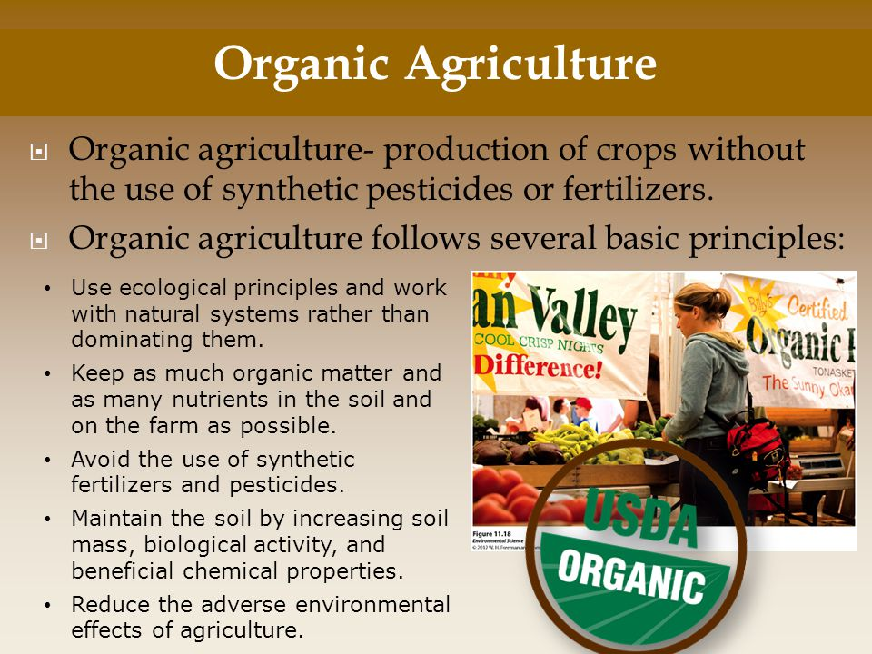  Organic agriculture- production of crops without the use of synthetic pesticides or fertilizers.