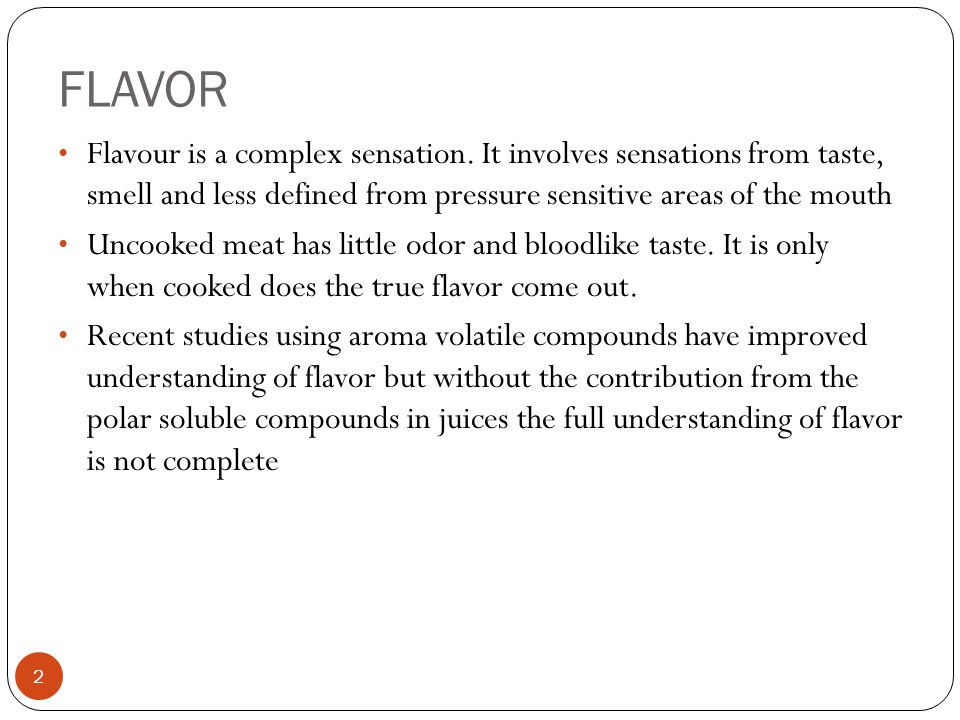 2 Flavour is a complex sensation. It involves sensations from taste, smell and less defined from pressure sensitive areas of the mouth Uncooked meat h