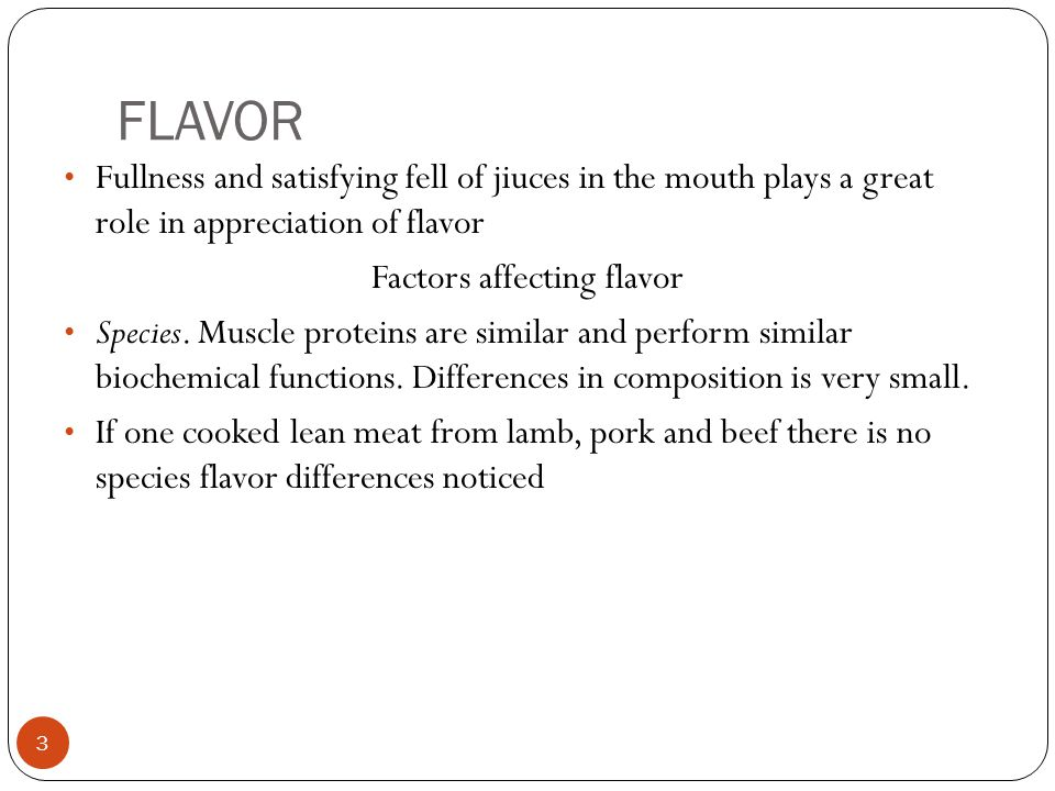 FLAVOR 3 Fullness and satisfying fell of jiuces in the mouth plays a great role in appreciation of flavor Factors affecting flavor Species.