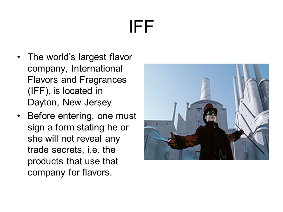 IFF The world's largest flavor company, International Flavors and Fragrances (IFF), is located in Dayton, New Jersey Before entering, one must sign a form stating he or she will not reveal any trade secrets, i.e.