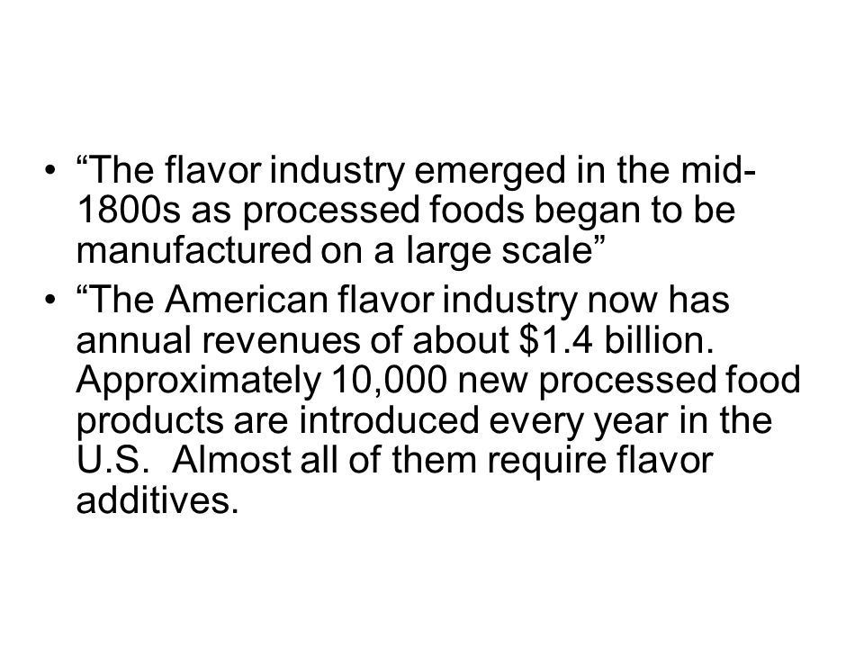 The flavor industry emerged in the mid- 1800s as processed foods began to be manufactured on a large scale The American flavor industry now has annual revenues of about $1.4 billion.