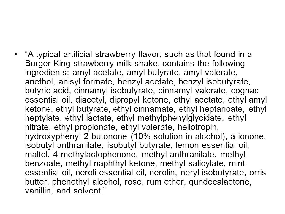 A typical artificial strawberry flavor, such as that found in a Burger King strawberry milk shake, contains the following ingredients: amyl acetate, amyl butyrate, amyl valerate, anethol, anisyl formate, benzyl acetate, benzyl isobutyrate, butyric acid, cinnamyl isobutyrate, cinnamyl valerate, cognac essential oil, diacetyl, dipropyl ketone, ethyl acetate, ethyl amyl ketone, ethyl butyrate, ethyl cinnamate, ethyl heptanoate, ethyl heptylate, ethyl lactate, ethyl methylphenylglycidate, ethyl nitrate, ethyl propionate, ethyl valerate, heliotropin, hydroxyphenyl-2-butonone (10% solution in alcohol), a-ionone, isobutyl anthranilate, isobutyl butyrate, lemon essential oil, maltol, 4-methylactophenone, methyl anthranilate, methyl benzoate, methyl naphthyl ketone, methyl salicylate, mint essential oil, neroli essential oil, nerolin, neryl isobutyrate, orris butter, phenethyl alcohol, rose, rum ether, qundecalactone, vanillin, and solvent.