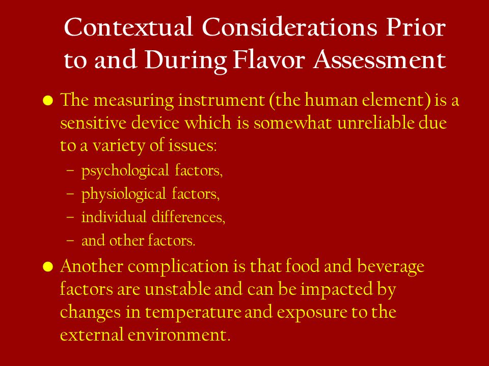 Contextual Considerations Prior to and During Flavor Assessment The measuring instrument (the human element) is a sensitive device which is somewhat u
