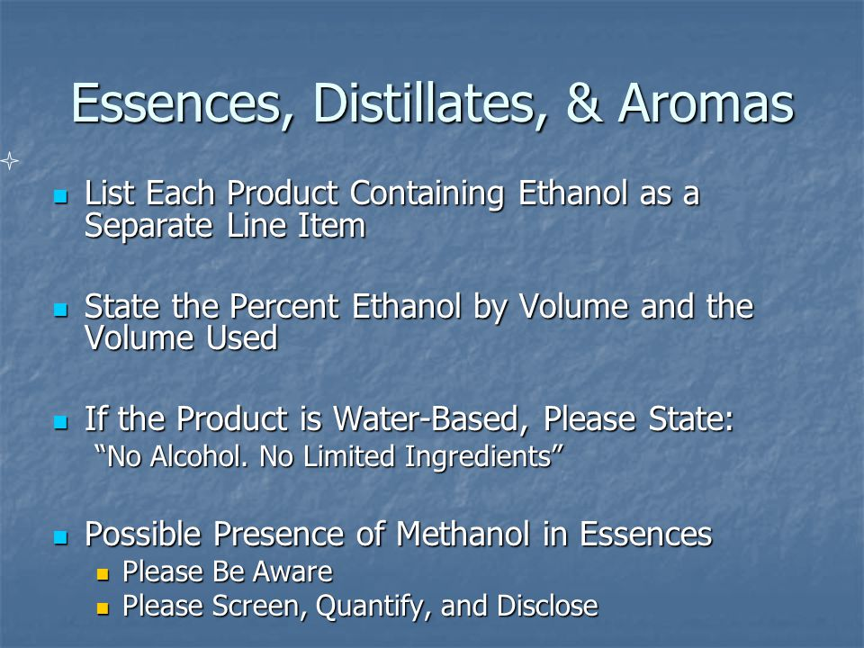 Essences, Distillates, & Aromas List Each Product Containing Ethanol as a Separate Line Item List Each Product Containing Ethanol as a Separate Line Item State the Percent Ethanol by Volume and the Volume Used State the Percent Ethanol by Volume and the Volume Used If the Product is Water-Based, Please State: If the Product is Water-Based, Please State: No Alcohol.