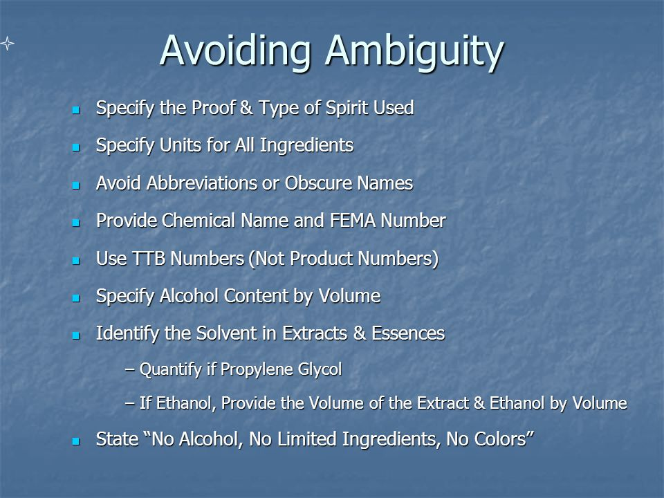 Avoiding Ambiguity Specify the Proof & Type of Spirit Used Specify the Proof & Type of Spirit Used Specify Units for All Ingredients Specify Units for All Ingredients Avoid Abbreviations or Obscure Names Avoid Abbreviations or Obscure Names Provide Chemical Name and FEMA Number Provide Chemical Name and FEMA Number Use TTB Numbers (Not Product Numbers) Use TTB Numbers (Not Product Numbers) Specify Alcohol Content by Volume Specify Alcohol Content by Volume Identify the Solvent in Extracts & Essences Identify the Solvent in Extracts & Essences – Quantify if Propylene Glycol – Quantify if Propylene Glycol – If Ethanol, Provide the Volume of the Extract & Ethanol by Volume State No Alcohol, No Limited Ingredients, No Colors State No Alcohol, No Limited Ingredients, No Colors