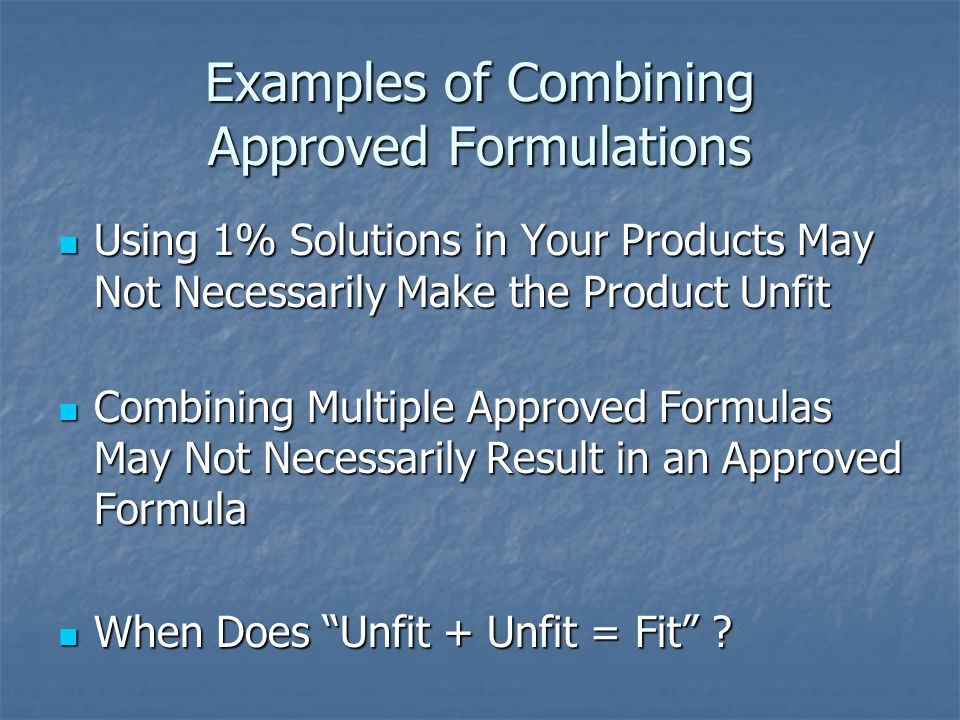Examples of Combining Approved Formulations Using 1% Solutions in Your Products May Not Necessarily Make the Product Unfit Using 1% Solutions in Your Products May Not Necessarily Make the Product Unfit Combining Multiple Approved Formulas May Not Necessarily Result in an Approved Formula Combining Multiple Approved Formulas May Not Necessarily Result in an Approved Formula When Does Unfit + Unfit = Fit .