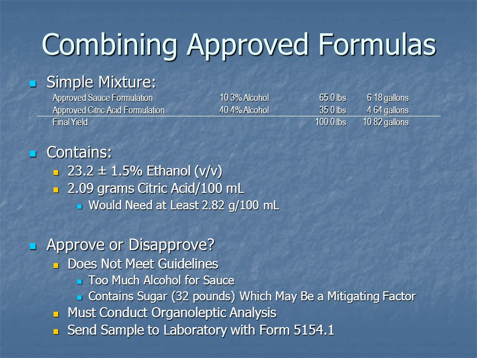 Combining Approved Formulas Simple Mixture: Simple Mixture: Approved Sauce Formulation10.3% Alcohol 65.0 lbs 6.18 gallons Approved Citric Acid Formulation40.4% Alcohol 35.0 lbs 4.64 gallons Final Yield100.0 lbs10.82 gallons Contains: Contains: 23.2 ± 1.5% Ethanol (v/v) 23.2 ± 1.5% Ethanol (v/v) 2.09 grams Citric Acid/100 mL 2.09 grams Citric Acid/100 mL Would Need at Least 2.82 g/100 mL Would Need at Least 2.82 g/100 mL Approve or Disapprove.