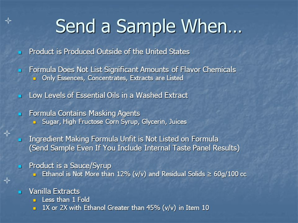 Send a Sample When… Product is Produced Outside of the United States Product is Produced Outside of the United States Formula Does Not List Significant Amounts of Flavor Chemicals Formula Does Not List Significant Amounts of Flavor Chemicals Only Essences, Concentrates, Extracts are Listed Only Essences, Concentrates, Extracts are Listed Low Levels of Essential Oils in a Washed Extract Low Levels of Essential Oils in a Washed Extract Formula Contains Masking Agents Formula Contains Masking Agents Sugar, High Fructose Corn Syrup, Glycerin, Juices Sugar, High Fructose Corn Syrup, Glycerin, Juices Ingredient Making Formula Unfit is Not Listed on Formula Ingredient Making Formula Unfit is Not Listed on Formula (Send Sample Even If You Include Internal Taste Panel Results) Product is a Sauce/Syrup Product is a Sauce/Syrup Ethanol is Not More than 12% (v/v) and Residual Solids ≥ 60g/100 cc Ethanol is Not More than 12% (v/v) and Residual Solids ≥ 60g/100 cc Vanilla Extracts Vanilla Extracts Less than 1 Fold Less than 1 Fold 1X or 2X with Ethanol Greater than 45% (v/v) in Item 10 1X or 2X with Ethanol Greater than 45% (v/v) in Item 10