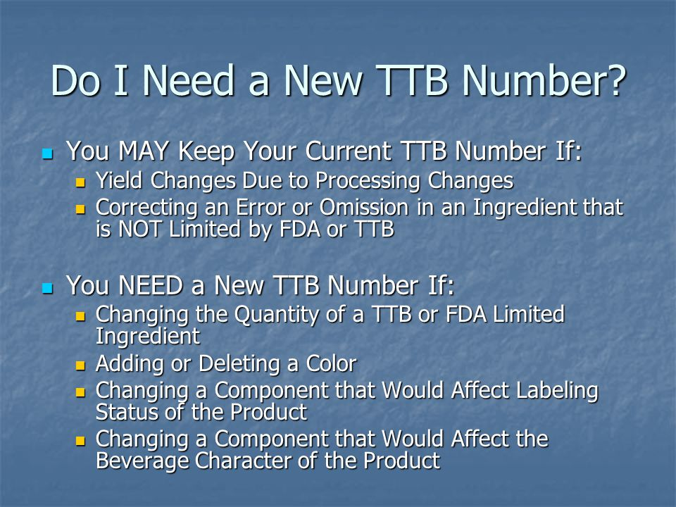 Do I Need a New TTB Number? You MAY Keep Your Current TTB Number If: You MAY Keep Your Current TTB Number If: Yield Changes Due to Processing Changes