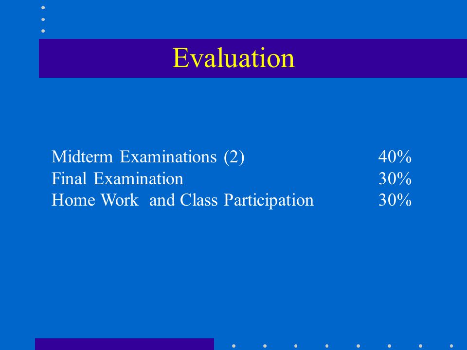 Evaluation Midterm Examinations (2) 40% Final Examination 30% Home Work and Class Participation30%