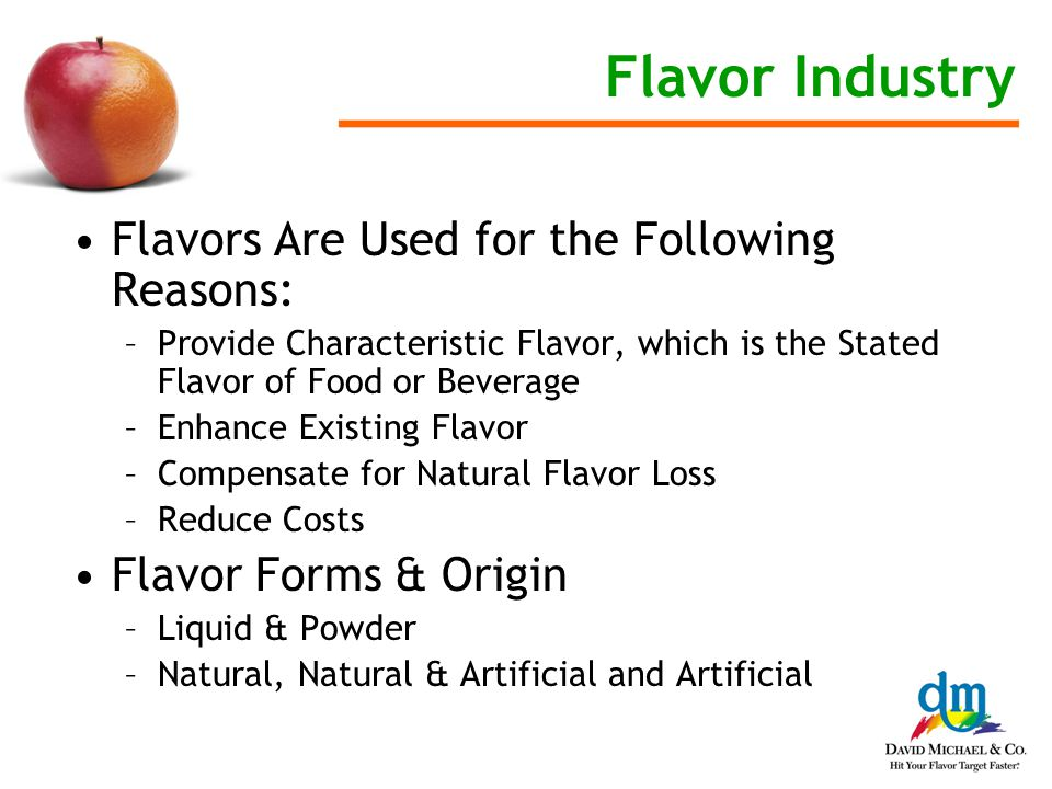 Flavor Industry Flavors Are Used for the Following Reasons: –Provide Characteristic Flavor, which is the Stated Flavor of Food or Beverage –Enhance Existing Flavor –Compensate for Natural Flavor Loss –Reduce Costs Flavor Forms & Origin –Liquid & Powder –Natural, Natural & Artificial and Artificial