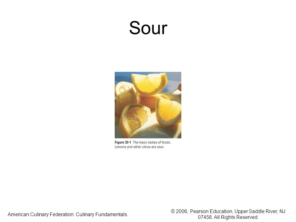 © 2006, Pearson Education, Upper Saddle River, NJ 07458. All Rights Reserved. American Culinary Federation: Culinary Fundamentals. Sour