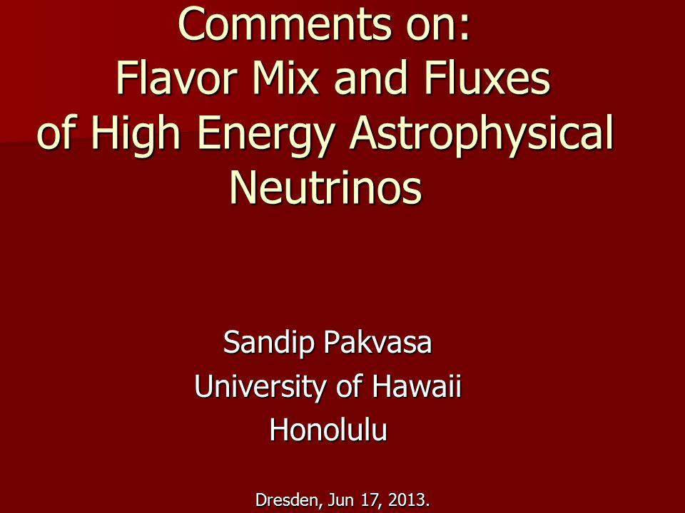 Dresden, Jun 17, 2013. Comments on: Flavor Mix and Fluxes of High Energy Astrophysical Neutrinos Sandip Pakvasa University of Hawaii Honolulu