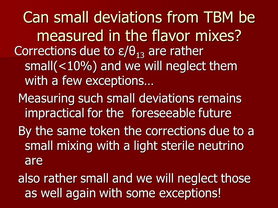 Can small deviations from TBM be measured in the flavor mixes? Corrections due to ε/θ 13 are rather small(<10%) and we will neglect them with a few ex