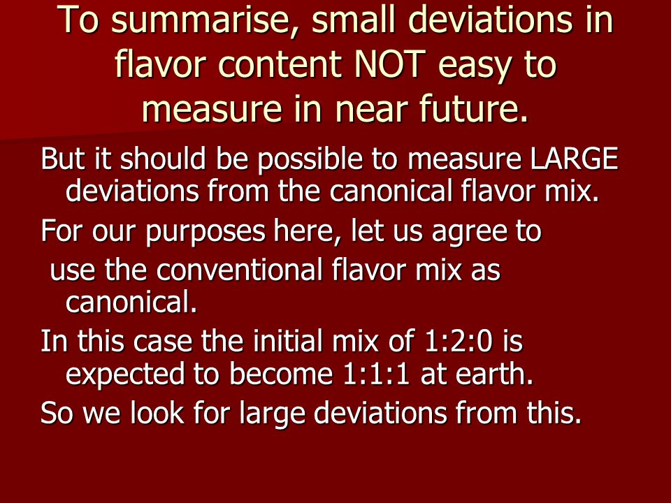 To summarise, small deviations in flavor content NOT easy to measure in near future. But it should be possible to measure LARGE deviations from the ca